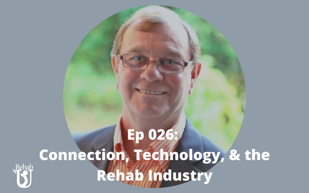 Episode 026: Connection, Technology, & the Rehab Industry