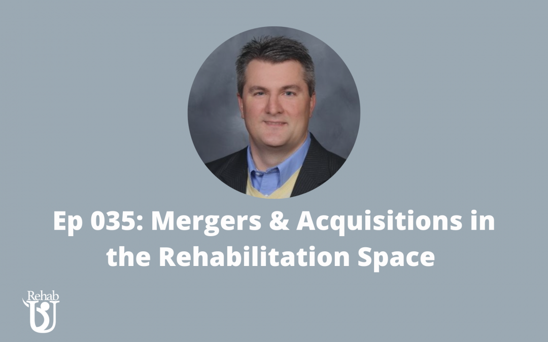 Episode 035: Mergers & Acquisitions in the Rehabilitation Space